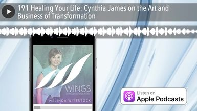 191 Healing Your Life: Cynthia James on the Art and Business of Transformation
