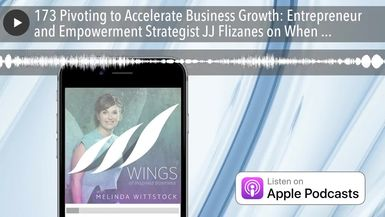 173 Pivoting to Accelerate Business Growth: Entrepreneur and Empowerment Strategist JJ Flizanes on
