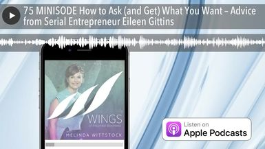75 MINISODE How to Ask (and Get) What You Want – Advice from Serial Entrepreneur Eileen Gittins