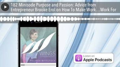 182 Minisode Purpose and Passion: Advice from Entrepreneur Brooke Erol on How To Make Work…Work For