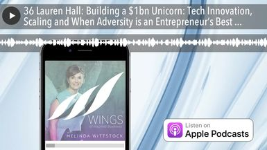 36 Lauren Hall: Building a $1bn Unicorn: Tech Innovation, Scaling and When Adversity is an Entrepre