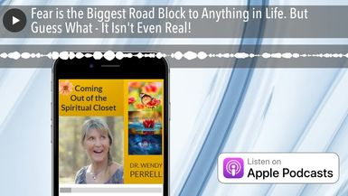 Fear is the Biggest Road Block to Anything in Life. But Guess What - It Isn't Even Real!