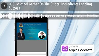 030: Michael Gerber On The Critical Ingredients Enabling Success