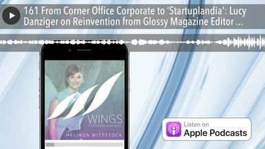 161 From Corner Office Corporate to 'Startuplandia': Lucy Danziger on Reinvention from Glossy Magaz