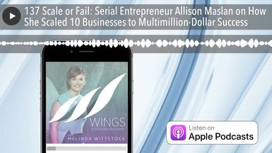 137 Scale or Fail: Serial Entrepreneur Allison Maslan on How She Scaled 10 Businesses to Multimilli