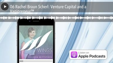 06 Rachel Braun Scherl: Venture Capital and a Vagipreneur™