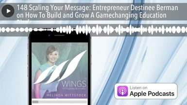 148 Scaling Your Message: Entrepreneur Destinee Berman on How To Build and Grow A Gamechanging Educ