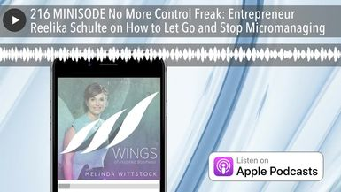 216 MINISODE No More Control Freak: Entrepreneur Reelika Schulte on How to Let Go and Stop Microman