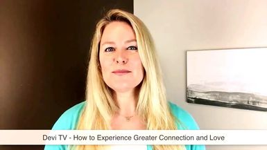 DEVI TV - HOW TO EXPERIENCE GREATER CONNECTION & LOVE