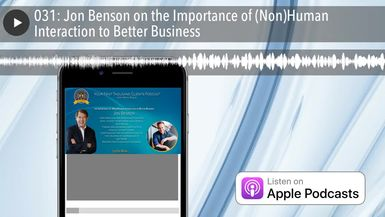 031: Jon Benson on the Importance of (Non)Human Interaction to Better Business