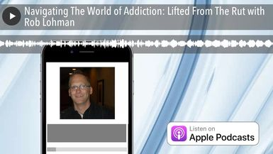 Navigating The World of Addiction: Lifted From The Rut with Rob Lohman