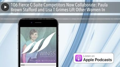 106 Fierce C-Suite Competitors Now Collaborate: Paula Brown Stafford and Lisa T Grimes Lift Other W