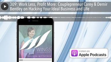 309: Work Less, Profit More: Couplepreneur Carey & Demir Bentley on Hacking Your Ideal Business and
