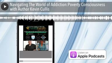 Navigating The World of Addiction:Poverty Consciousness with Author Kevin Cullis