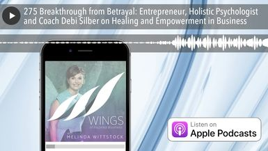 275 Breakthrough from Betrayal: Entrepreneur, Holistic Psychologist and Coach Debi Silber on Healin
