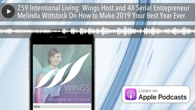 259 Intentional Living: Wings Host and 4X Serial Entrepreneur Melinda Wittstock On How to Make 2019