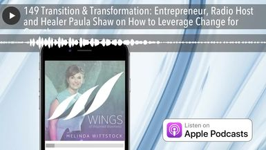 149 Transition & Transformation: Entrepreneur, Radio Host and Healer Paula Shaw on How to Leverage