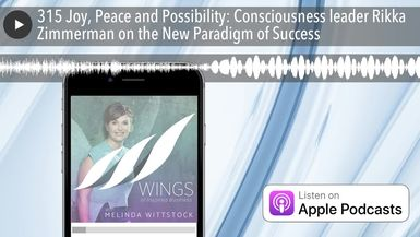 315 Joy, Peace and Possibility: Consciousness leader Rikka Zimmerman on the New Paradigm of Success