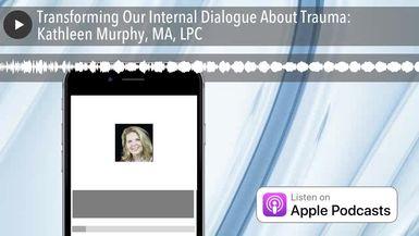 Transforming Our Internal Dialogue About Trauma: Kathleen Murphy, MA, LPC
