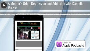 A Mother's Grief: Depression and Addiction with Danielle Brewer