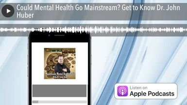Could Mental Health Go Mainstream? Get to Know Dr. John Huber