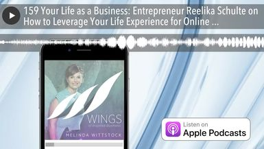 159 Your Life as a Business: Entrepreneur Reelika Schulte on How to Leverage Your Life Experience f