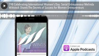 298 Celebrating International Women's Day: Serial Entrepreneur Melinda Wittstock Shares The Secrets