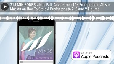 314 MINISODE Scale or Fail: Advice from 10X Entrepreneur Allison Maslan on How To Scale A Businesse