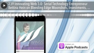 239 Innovating Web 3.0: Serial Technology Entrepreneur Bettina Hein on Bleeding Edge Moonshots, Inv