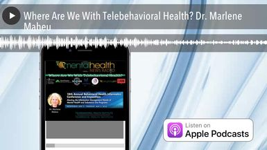 Where Are We With Telebehavioral Health? Dr. Marlene Maheu