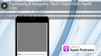 Psychopathy & Sociopathy: The #1 Global Public Health Crisis