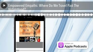 Empowered Empaths: Where Do We Travel Past The VictimHood?