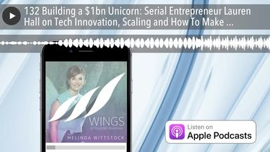 132 Building a $1bn Unicorn: Serial Entrepreneur Lauren Hall on Tech Innovation, Scaling and How To