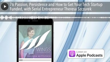 76 Passion, Persistence and How to Get Your Tech Startup Funded, with Serial Entrepreneur Theresa S