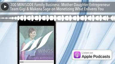 300 MINISODE Family Business: Mother-Daughter Entrepreneur Team Gigi & Makena Sage on Monetizing Wh