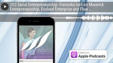203 Social Entrepreneurship: Franziska Iseli on Maverick Entrepreneurship, Evolved Enterprise and F