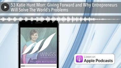 53 Katie Hunt Morr: Giving Forward and Why Entrepreneurs Will Solve The World's Problems