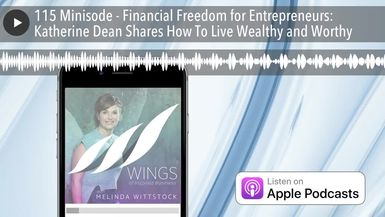 115 Minisode - Financial Freedom for Entrepreneurs: Katherine Dean Shares How To Live Wealthy and W