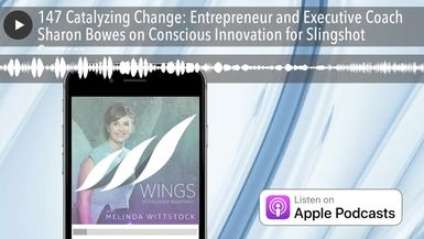 147 Catalyzing Change: Entrepreneur and Executive Coach Sharon Bowes on Conscious Innovation for Sl