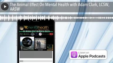 The Animal Effect On Mental Health with Adam Clark, LCSW, AASW