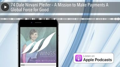 74 Dale Nirvani Pfeifer – A Mission to Make Payments A Global Force for Good