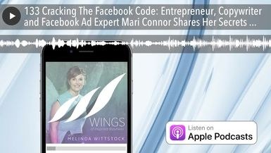 133 Cracking The Facebook Code: Entrepreneur, Copywriter and Facebook Ad Expert Mari Connor Shares