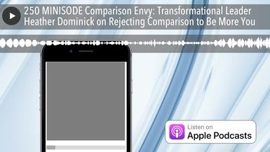 250 MINISODE Comparison Envy: Transformational Leader Heather Dominick on Rejecting Comparison to B