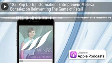 185: Pop Up Transformation: Entrepreneur Melissa Gonzalez on Reinventing The Game of Retail