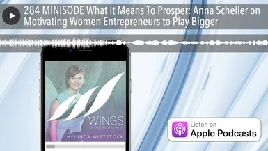 284 MINISODE What It Means To Prosper: Anna Scheller on Motivating Women Entrepreneurs to Play Bigg