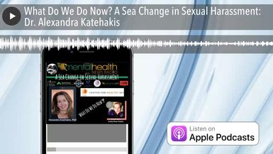 What Do We Do Now? A Sea Change in Sexual Harassment: Dr. Alexandra Katehakis