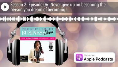 Season 2: Episode 06: Never give up on becoming the person you dream of becoming!