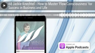 68 Jackie Knechtel – How to Master 'Flow Consciousness' for Success in Business and Life