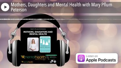 Mothers, Daughters and Mental Health with Mary Pflum Peterson