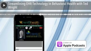 Streamlining EHR Technology in Behavioral Health with Ted Wright